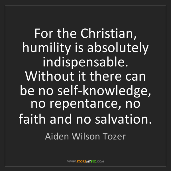 Aiden Wilson Tozer: For the Christian, humility is absolutely indispensable....