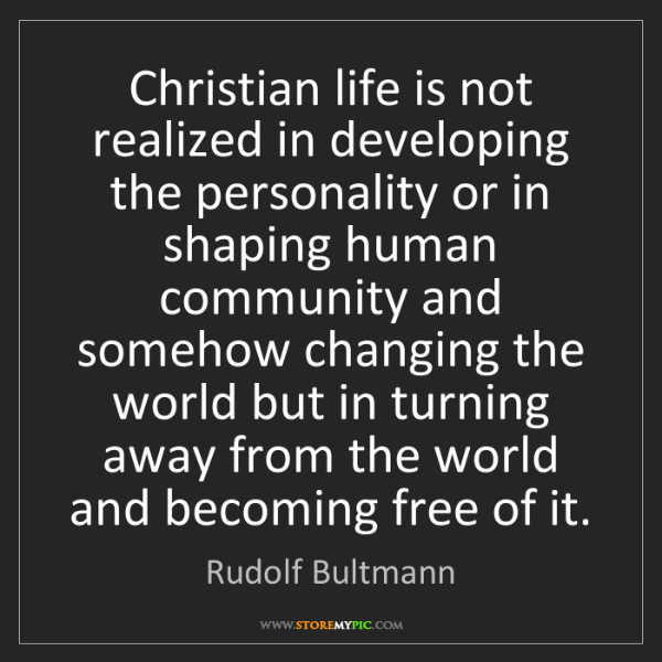 Rudolf Bultmann: Christian life is not realized in developing the personality...