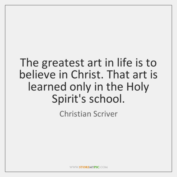 The greatest art in life is to believe in Christ. That art ...