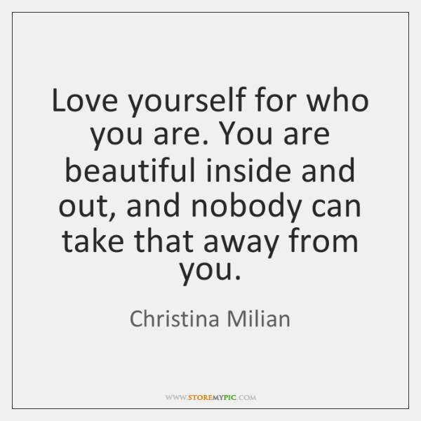 Love yourself for who you are. You are beautiful inside and out, ...