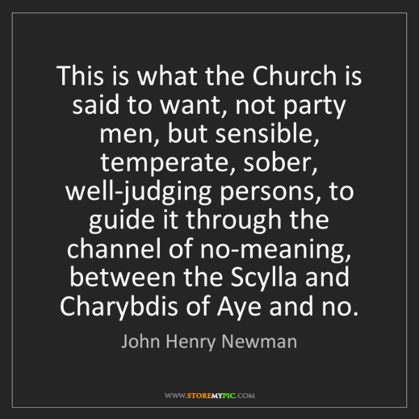 John Henry Newman: This is what the Church is said to want, not party men,...