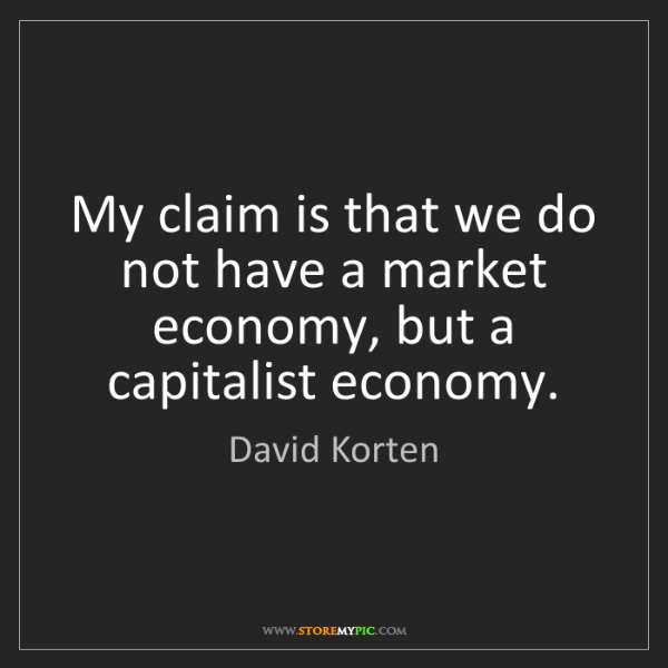 David Korten: My claim is that we do not have a market economy, but...