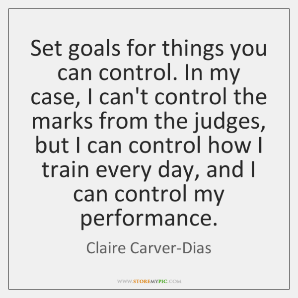 Set goals for things you can control. In my case, I can't ...