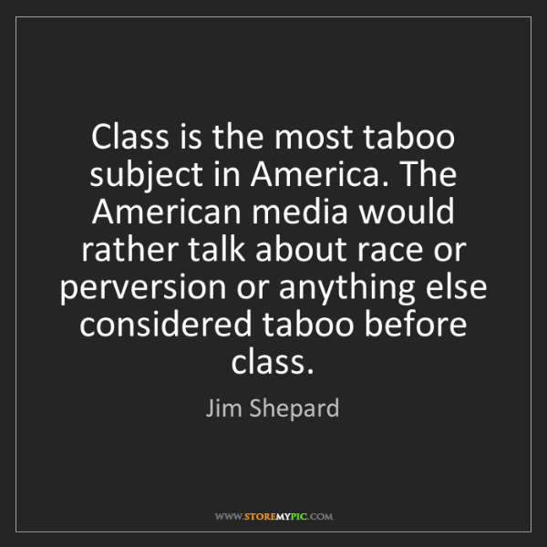 Jim Shepard: Class is the most taboo subject in America. The American...