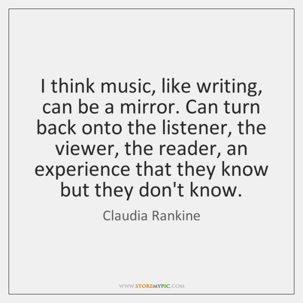 I think music, like writing, can be a mirror. Can turn back ...