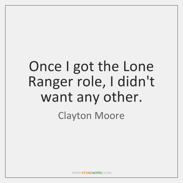 Once I got the Lone Ranger role, I didn't want any other.