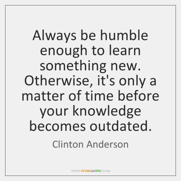 Always be humble enough to learn something new. Otherwise, it's only a ...