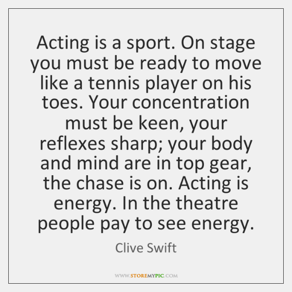 Acting is a sport. On stage you must be ready to move ...