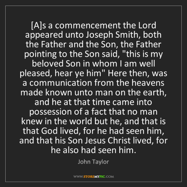 John Taylor: [A]s a commencement the Lord appeared unto Joseph Smith,...