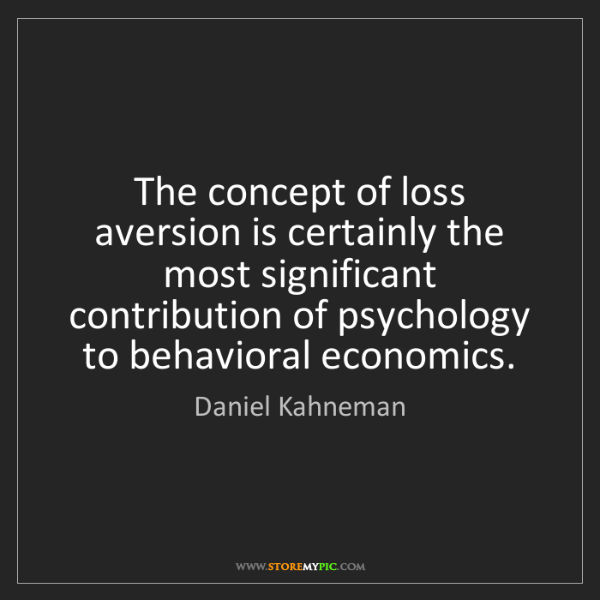 Daniel Kahneman: The concept of loss aversion is certainly the most significant...