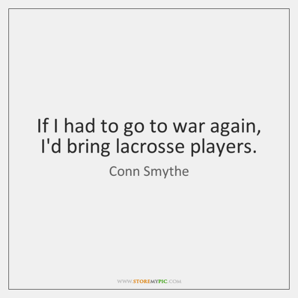 If I had to go to war again, I'd bring lacrosse players.