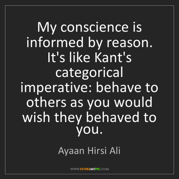 Ayaan Hirsi Ali: My conscience is informed by reason. It's like Kant's...