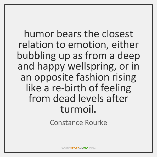 humor bears the closest relation to emotion, either bubbling up as from ...