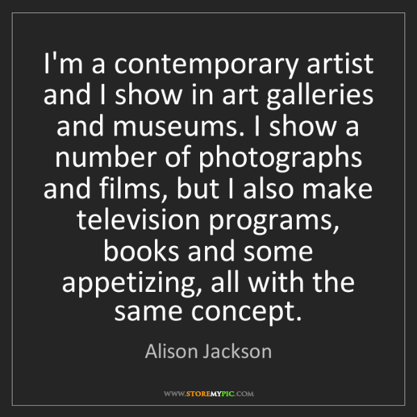 Alison Jackson: I'm a contemporary artist and I show in art galleries...
