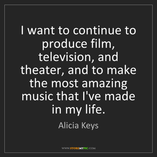Alicia Keys: I want to continue to produce film, television, and theater,...