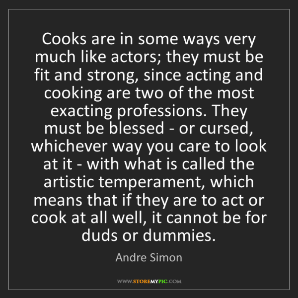 Andre Simon: Cooks are in some ways very much like actors; they must...
