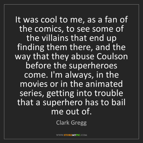 Clark Gregg: It was cool to me, as a fan of the comics, to see some...