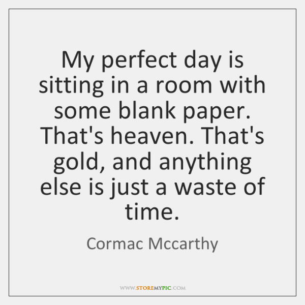 My perfect day is sitting in a room with some blank paper. ...