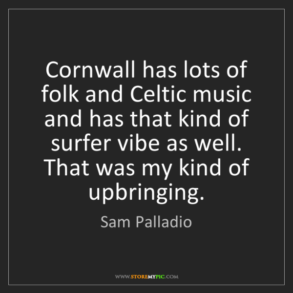 Sam Palladio: Cornwall has lots of folk and Celtic music and has that...