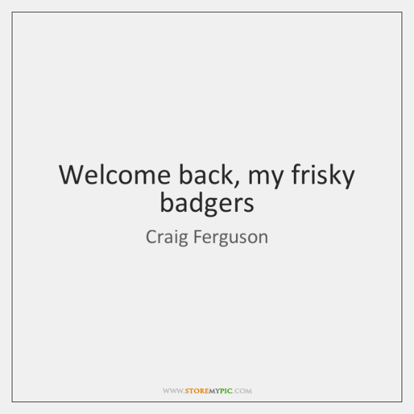 Welcome back, my frisky badgers