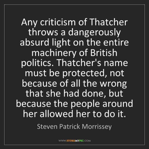 Steven Patrick Morrissey: Any criticism of Thatcher throws a dangerously absurd...