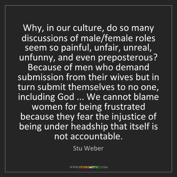 Stu Weber: Why, in our culture, do so many discussions of male/female...