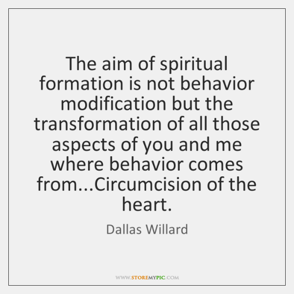 The aim of spiritual formation is not behavior modification but the transformation ...