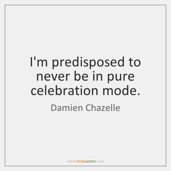 I'm predisposed to never be in pure celebration mode.