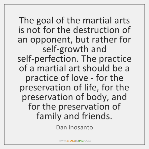 The goal of the martial arts is not for the destruction of ...