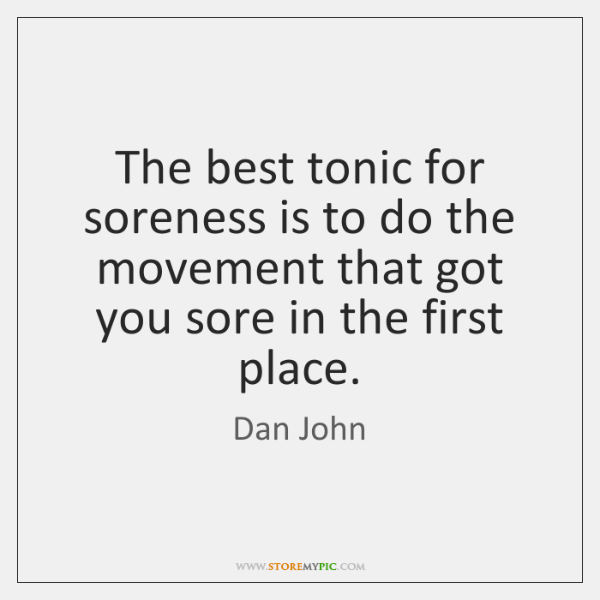 The best tonic for soreness is to do the movement that got ...