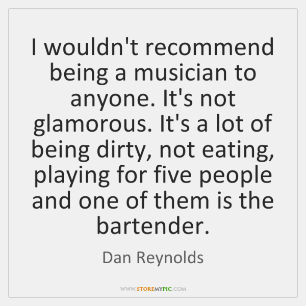 I wouldn't recommend being a musician to anyone. It's not glamorous. It's ...