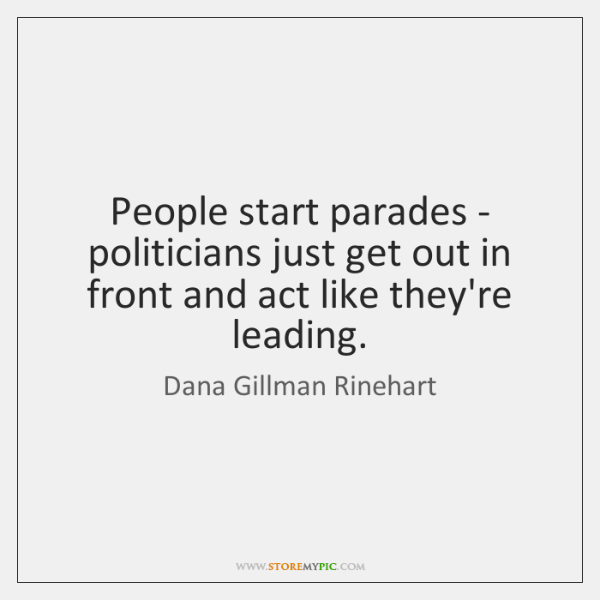 People start parades - politicians just get out in front and act ...