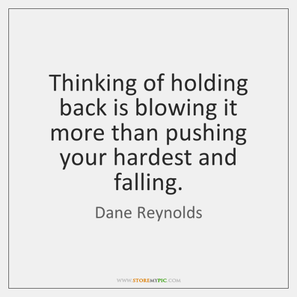 Thinking of holding back is blowing it more than pushing your hardest ...
