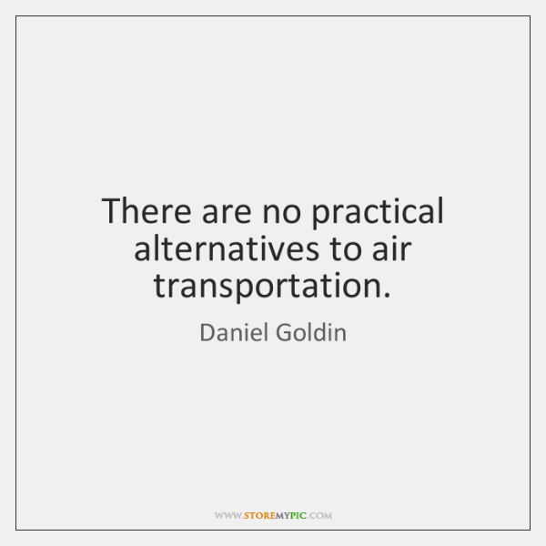 There are no practical alternatives to air transportation.