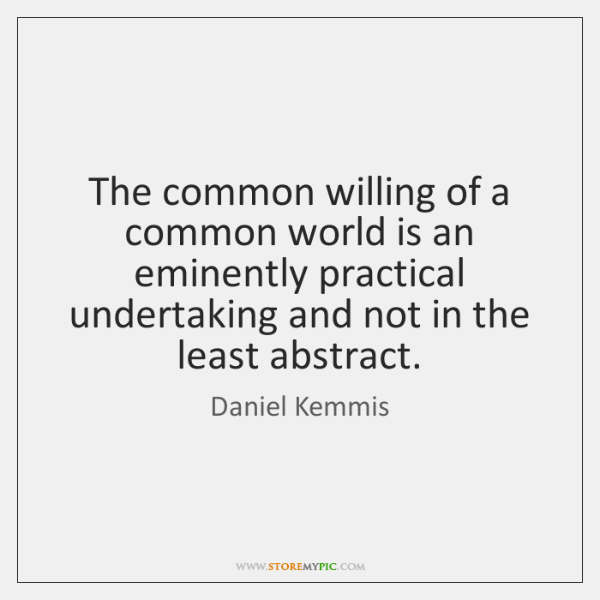 The common willing of a common world is an eminently practical undertaking ...