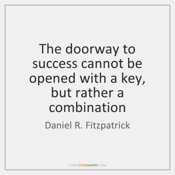 The doorway to success cannot be opened with a key, but rather ...