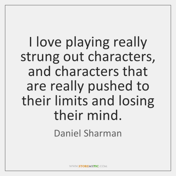 I love playing really strung out characters, and characters that are really ...
