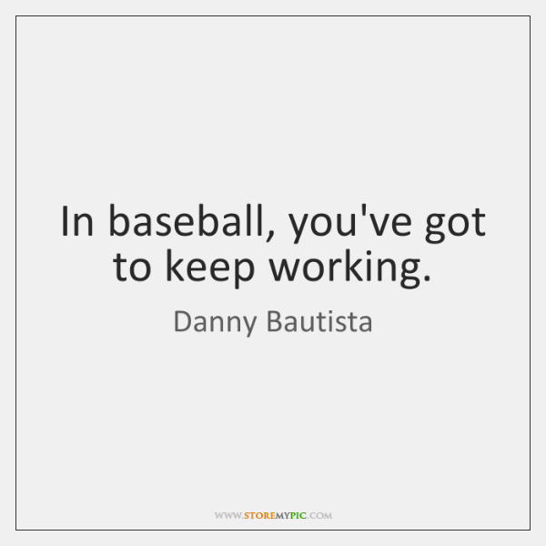 In baseball, you've got to keep working.