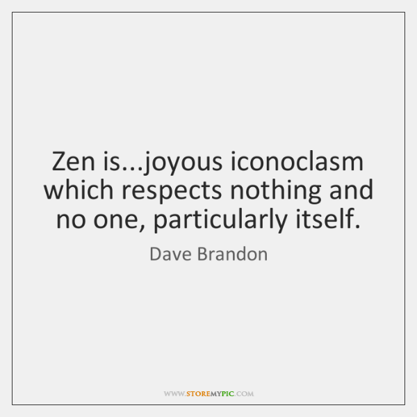 Zen is...joyous iconoclasm which respects nothing and no one, particularly itself.