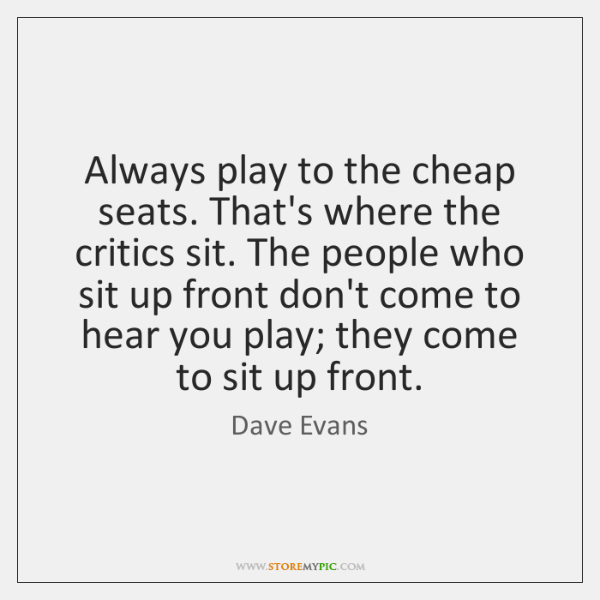 Always play to the cheap seats. That's where the critics sit. The ...