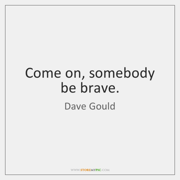 Come on, somebody be brave.