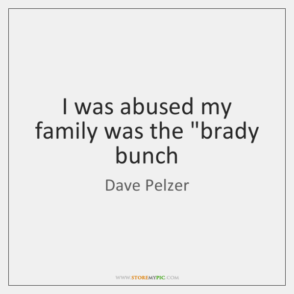 """I was abused my family was the """"brady bunch"""