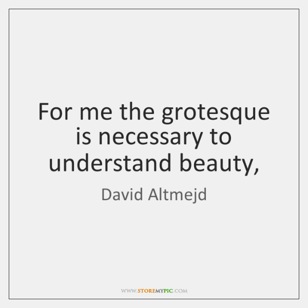For me the grotesque is necessary to understand beauty,