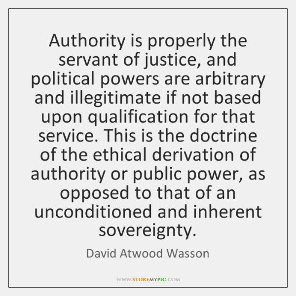 Authority is properly the servant of justice, and political powers are arbitrary ...