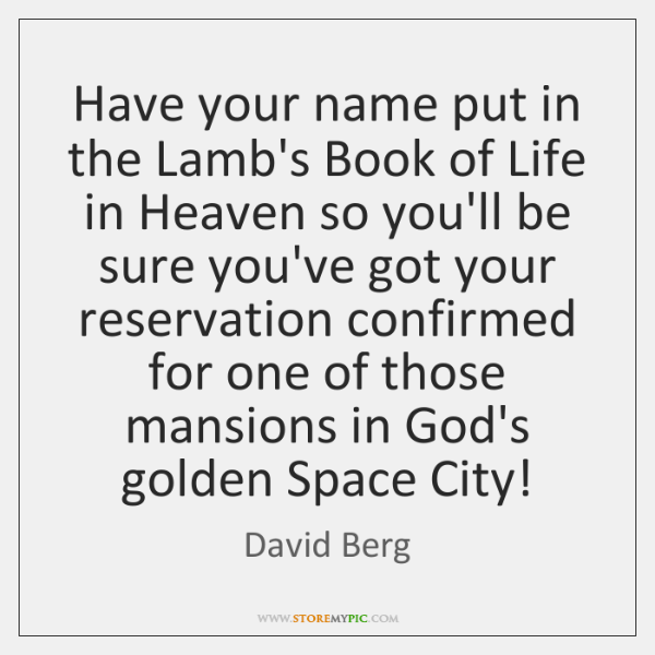 Have your name put in the Lamb's Book of Life in Heaven ...