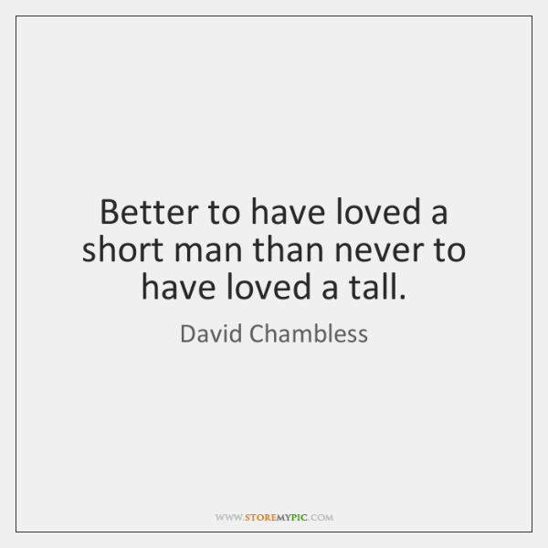 Better to have loved a short man than never to have loved ...