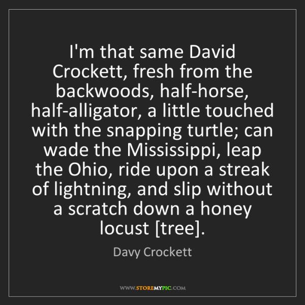 Davy Crockett: I'm that same David Crockett, fresh from the backwoods,...