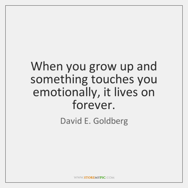 When you grow up and something touches you emotionally, it lives on ...