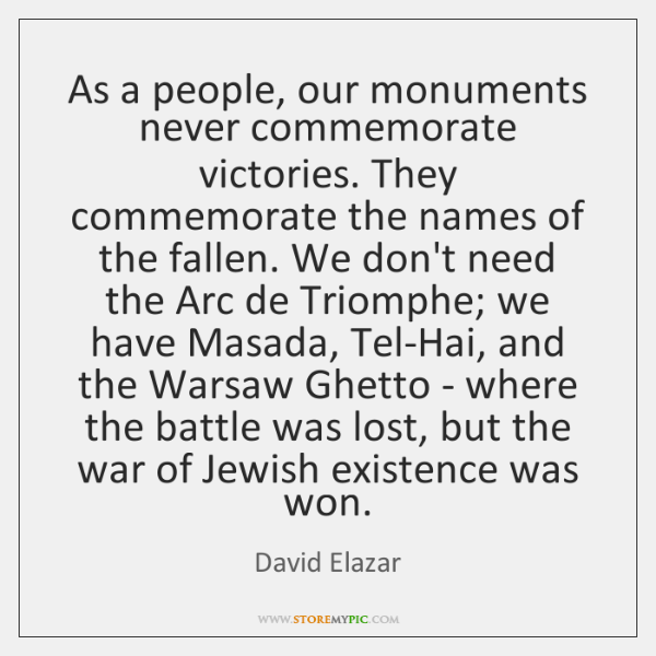 As a people, our monuments never commemorate victories. They commemorate the names ...