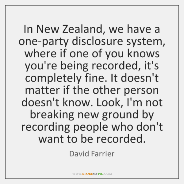 In New Zealand, we have a one-party disclosure system, where if one ...
